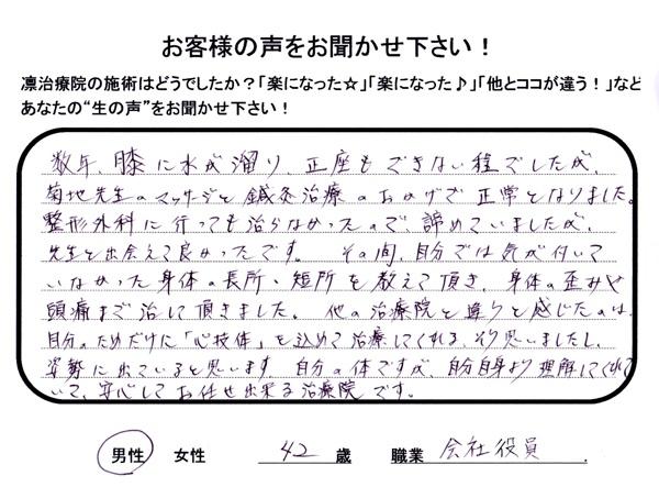 ご来院者さまの声:数年、膝に水が溜まり、正座もできないほどでしたが、菊地先生のマッサージと鍼灸治療のおかげで正常となりました。整形外科に行っても治らなかったので、諦めていましたが、先生と出会えて良かったです。その間、自分では気が付いていなかった身体の長所・短所を教えて頂き、身体の歪みや頭痛まで治して頂きました。他の治療院と違うと感じたのは自分のためだけに「心技体」を込めて治療してくれる、そう思いましたし、姿勢に出ていると思います。自分の体ですが、自分自身より理解してくれていて、安心してお任せできる治療院です。